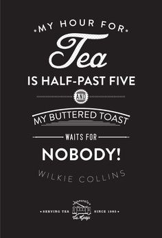 My hour for tea is half-past five and my buttered toast waits for nobody. -Wilkie Collins