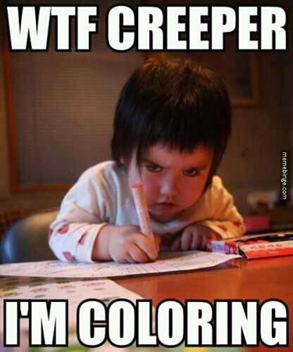 Im Not Sure If Youre A Creeper For Watching Kid Color Butthat Is Creepy