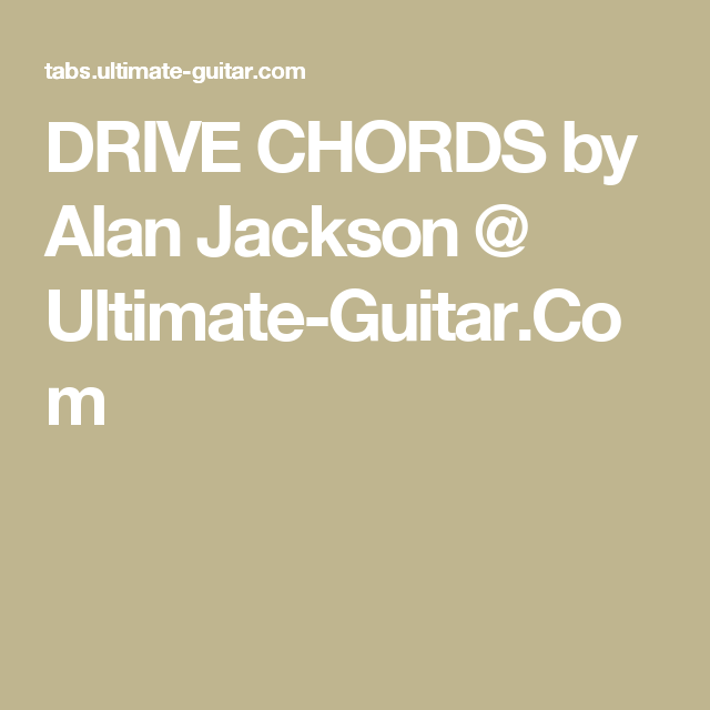 DRIVE CHORDS by Alan Jackson @ Ultimate-Guitar.Com | Tabs ...
