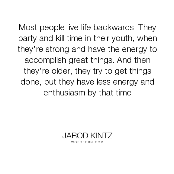 """Jarod Kintz - """"Most people live life backwards. They party and kill time in their youth, when they�re..."""". life, truth, wisdom, youth, age, aging, energy, strong, enthusiasm, party"""
