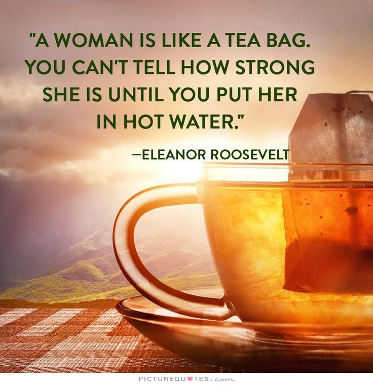 A Woman Is Like Tea Bag You Can T Tell How Strong She Until Put Her In Hot Water