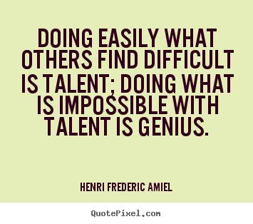 Henri Frederic Amiel Quotes Doing Easily What Others Find Difficult Is Talent Doing What Is Impossible Talent Quotes Creativity Quotes Inspirational Quotes