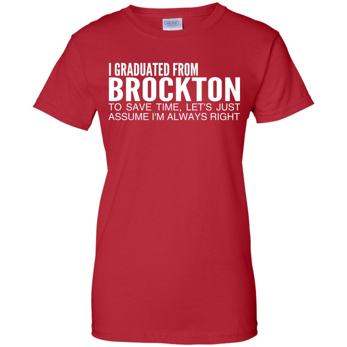 I Graduated From Brockton To Save Time Lets Just Assume Im Always Right Ladies Tees