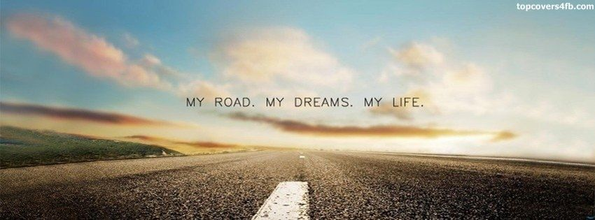 Get our best My Road My Dreams My Life facebook covers for you to use on your facebook profile. If you are looking for HD high quality My Road My Dreams My Life fb covers, look no further we update our My Road My Dreams My Life Facebook Google Plus Tumblr Twitter covers daily! We love My Road My Dreams My Life fb covers!