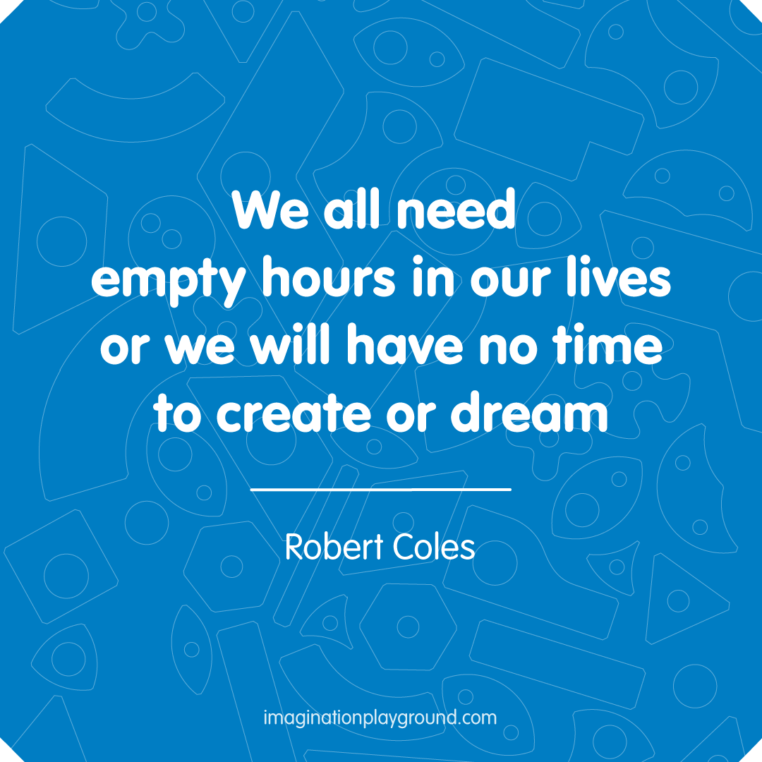 We All Need Empty Hours In Our Lives Or We Will Have No Time To Create Or Dream Robert Coles Imaginati Play Quotes Inspirational Quotes Inspirational Words