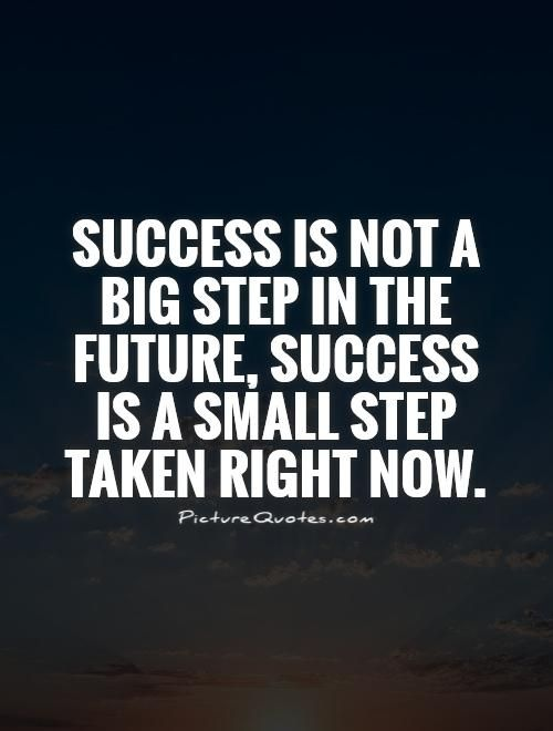 Success Is Not A Big Step In The Future Success Is A Small Step Taken Right Now Steps Quotes Small Steps Quotes Quotes