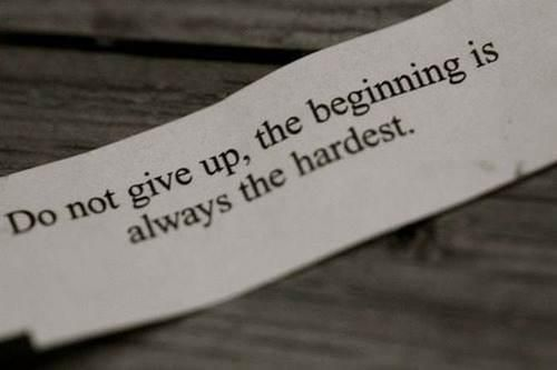 Don t give up the beginning is always the hardest So start