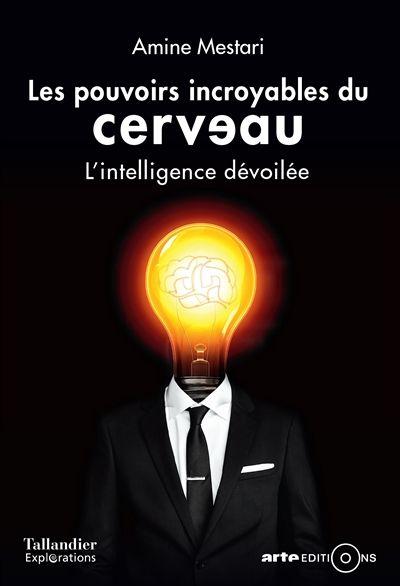 Les pouvoirs incroyables du cerveau : l'intelligence dévoilée / Amine Mestari.  Éditions Tallandier : Arte.