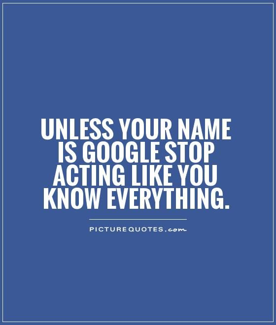 Unless your name is Google stop acting like you know