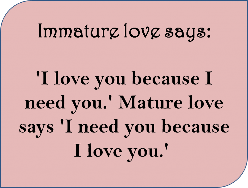 Immature love says I love you because i need you mature love says i need you because i love you