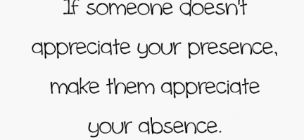 If someone doesn't appreciate your presence, make them appreciate your absence : Quote About If Someone Doesnt Appreciate Your Presence