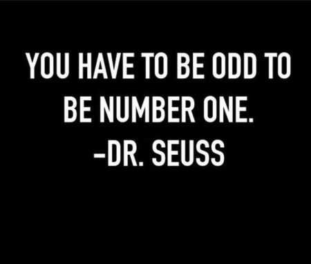 You have to be odd to be number one. – Dr. Seuss