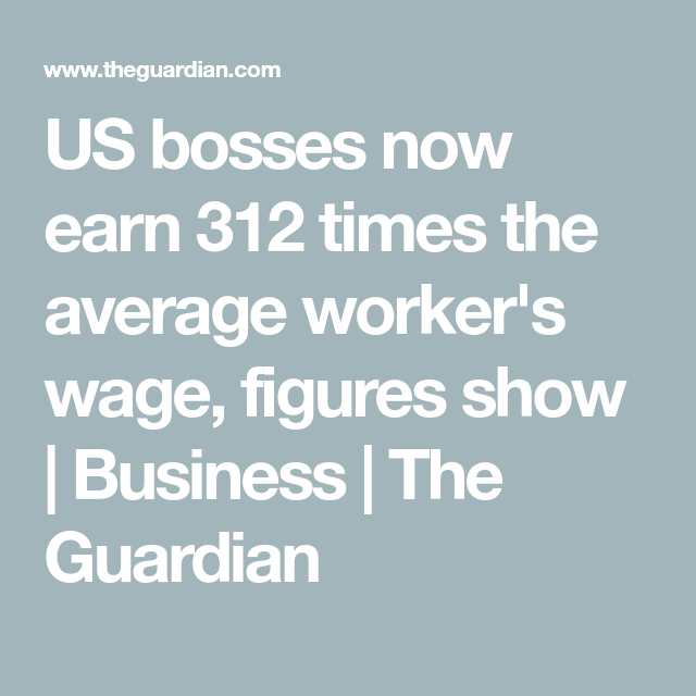 US bosses now earn 312 times the average worker\'s wage, figures show ...