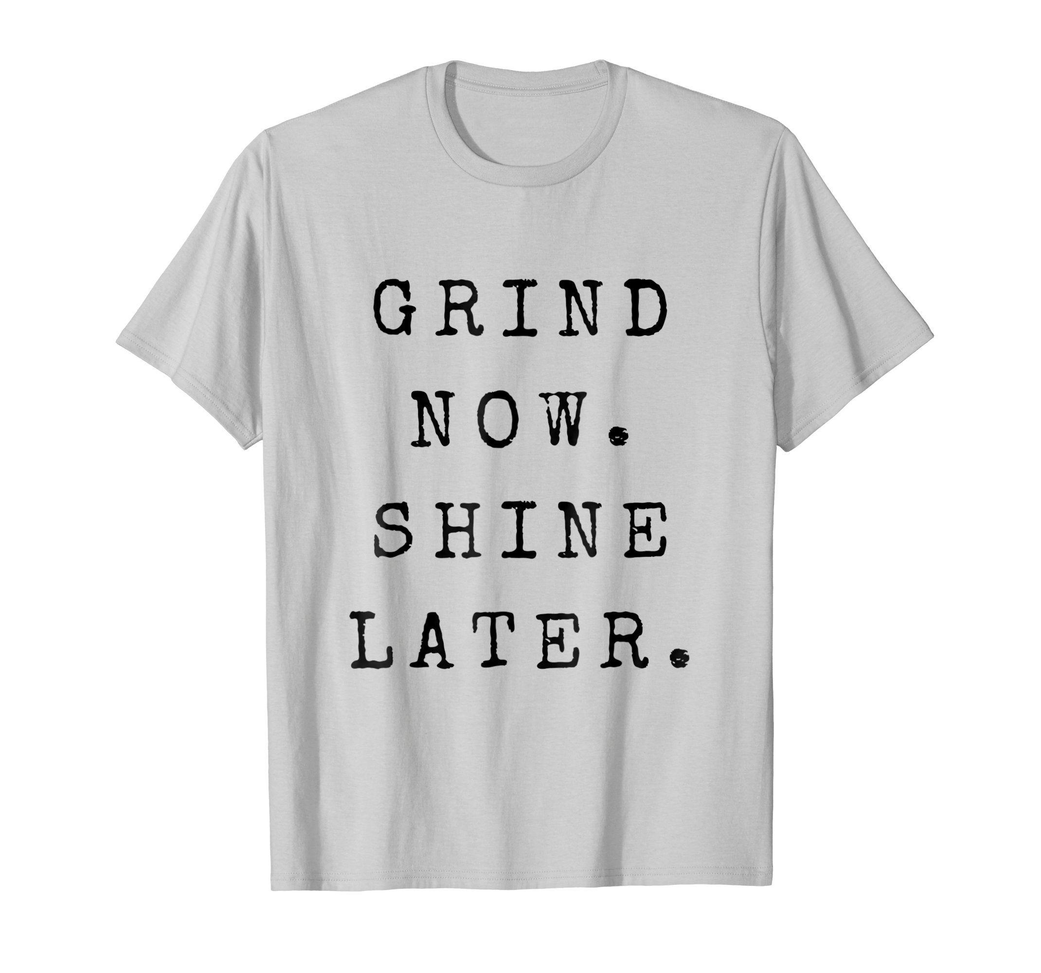 Amazon.com  Grind now, Shine Later Hustle Entrepreneur Money T Shirt   Clothing  grind  money  motivation  motivationalquotes  workhard  shirts   tshirts ... 20990b719fa3