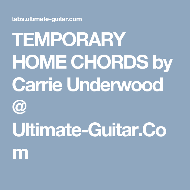 TEMPORARY HOME CHORDS by Carrie Underwood @ Ultimate-Guitar.Com ...