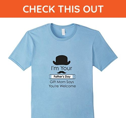 Mens Im Your Fathers Day Gift Mom Says Youre Welcome T Shirt Large Baby Blue
