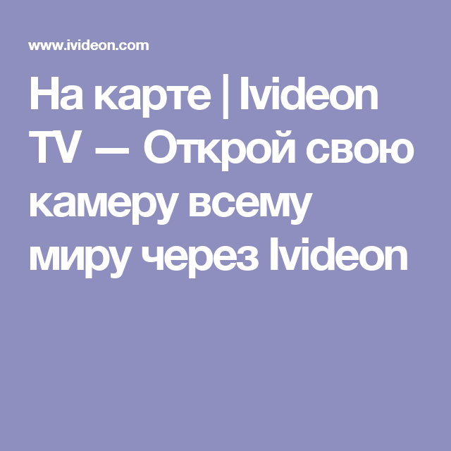 На карте | Ivideon TV — Открой свою камеру всему миру через