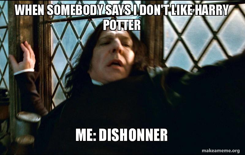 When Somebody Says I Don T Like Harry Potter Me Dishonner Make A Meme Snape Funny Snape Meme Snape Harry