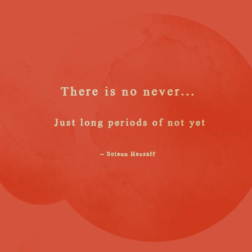 There is no never... Just long periods of not yet.