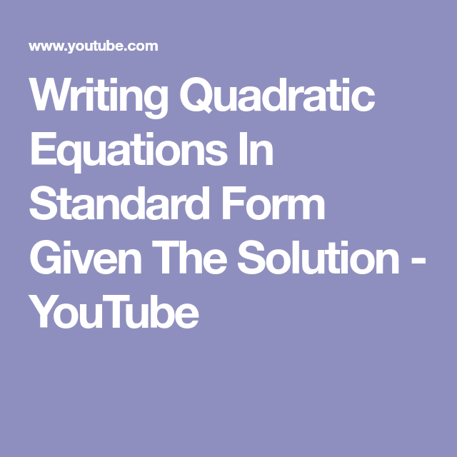 Writing Quadratic Equations In Standard Form Given The Solution