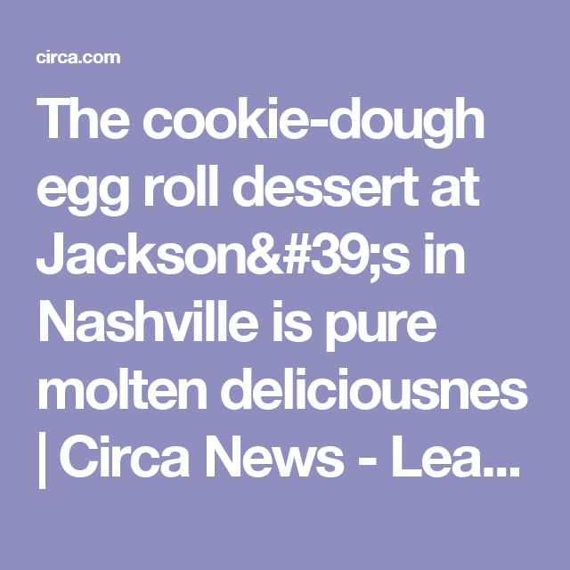 Circa News Learn Think Do: The Cookie-dough Egg Roll Dessert At Jackson's In