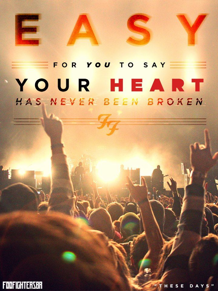 Easy for you to say your heart has never been broken... your pride has never been stolen... not yet, not yet..  Foo Fighters - These Days