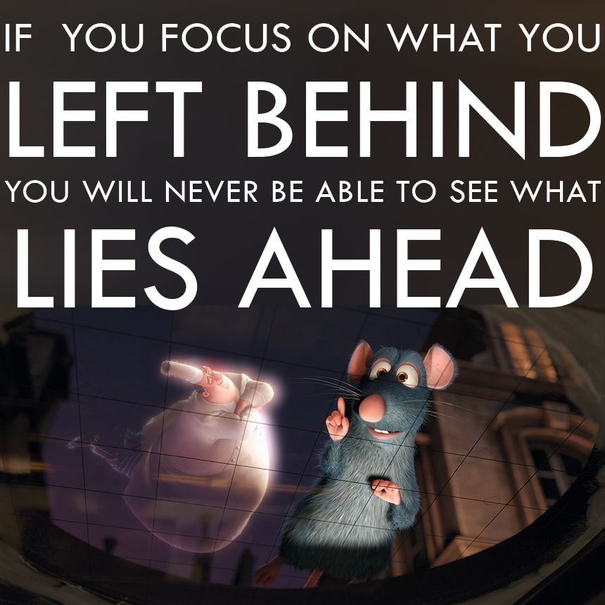Ratatouille. If you focus on what you left behind, you ...