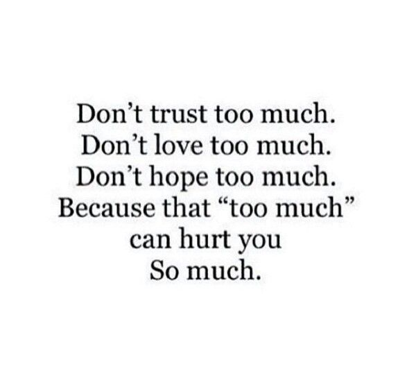 Don't Trust Too Much . Don't Love Too Much. Don't Hope Too