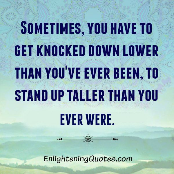 Sometimes You Have To Get Knocked Down Lower Than You Have Ever Been Down Quotes High Quotes Confidence Quotes