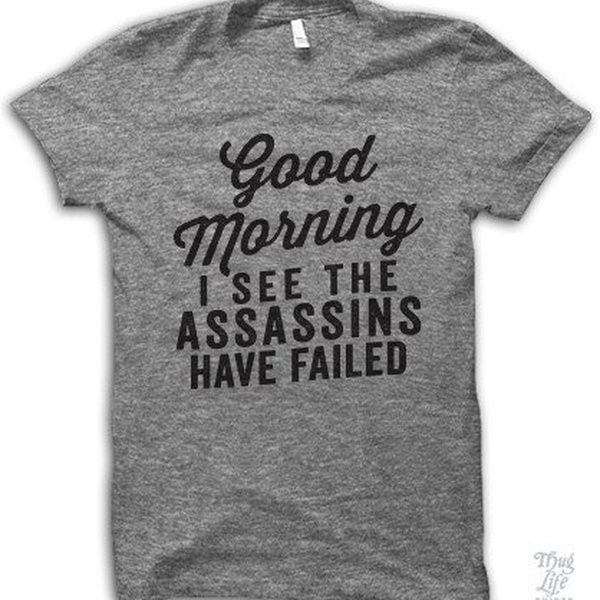 Good Morning I See The Assassins Have Failed Unisex Funny T-Shirt Men Women Sarcasm Tee Casual Grey Top Tee Humour Gifts   Wish