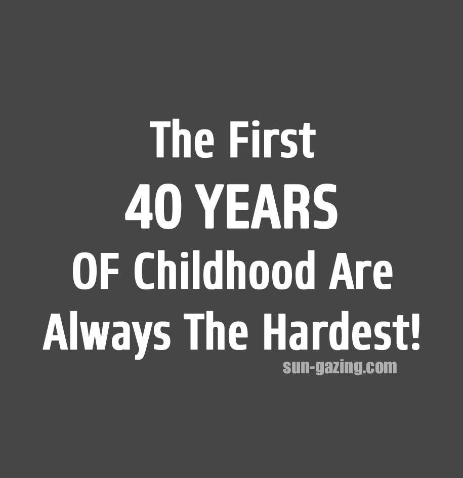 Turning 40 Quotes The First 40 Years Of Childhood Are Always The Hardest  Funny