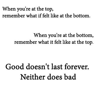 When you're at the top, remember what if felt like at the bottom. When you're at the bottom, remember what it felt like at the top. Good doesn't last forever. Neither does bad.    Source: http://on.fb.me/Zx5sq4