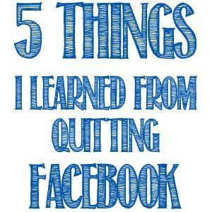 5 Things I Learned From Quitting Facebook Quit facebook