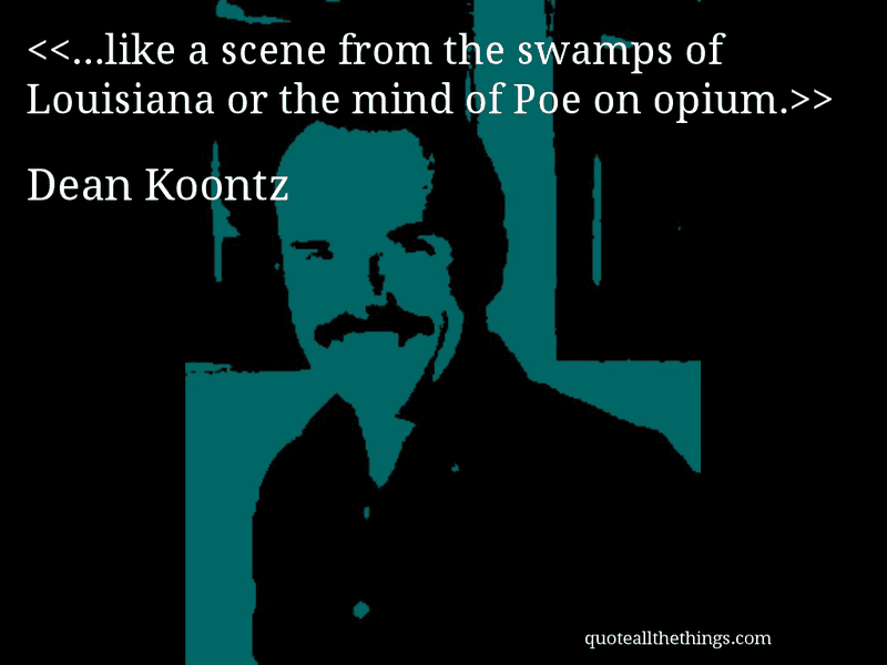 Dean Koontz - quote-…like a scene from the swamps of Louisiana or the mind of Poe on opium. #DeanKoontz #quote #quotation #aphorism #quoteallthethings