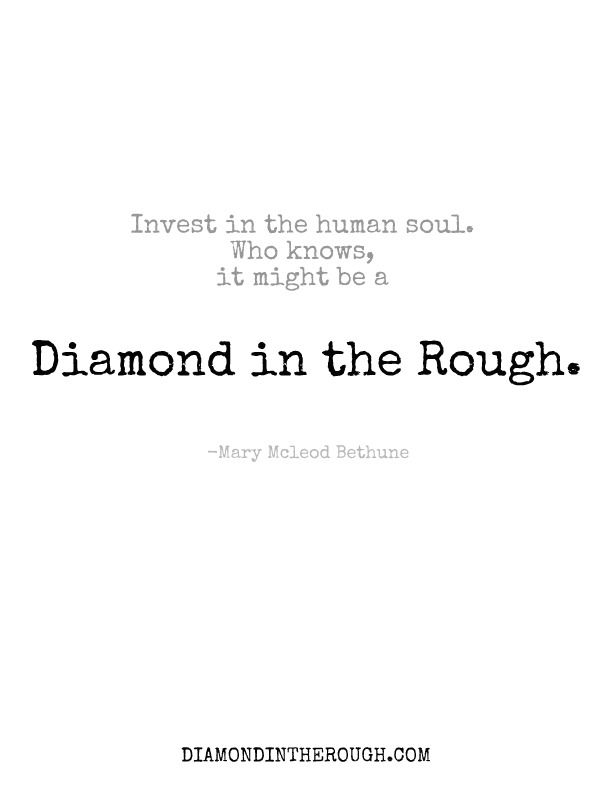 Invest In The Human Soul Who Knows It Might Be A Diamond In The Rough Mary Mcleod Bethune 30daysoforigina Diamond Quotes Quotes To Live By Great Quotes