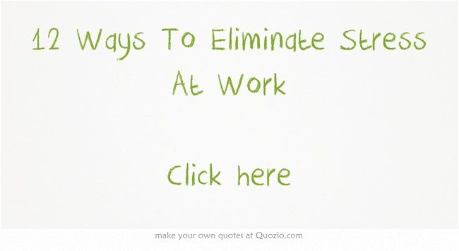 Work Stress Quotes 12 Ways To Eliminate Stress At Work