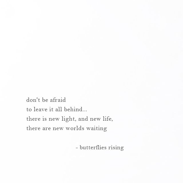 don't be afraid to leave it all behind... there is new light, and new