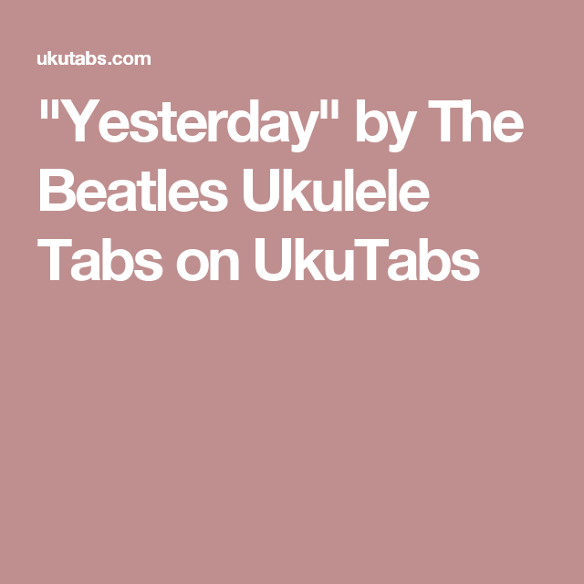 Yesterday By The Beatles Ukulele Tabs On Ukutabs Ukulele Songs