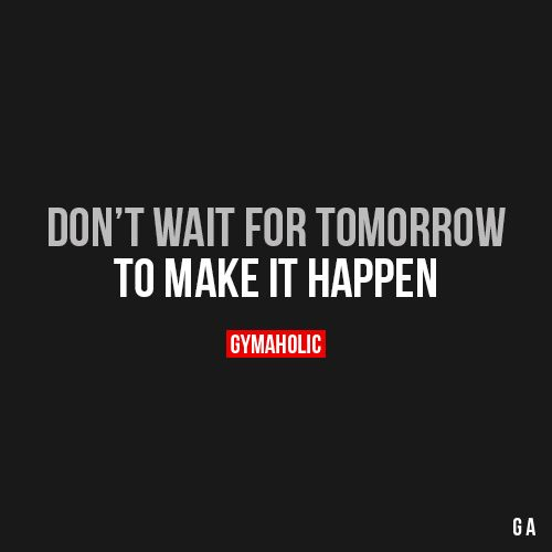 Don T Wait For Tomorrow Fitness Motivation Quotes Inspirational Quotes Motivational Quotes