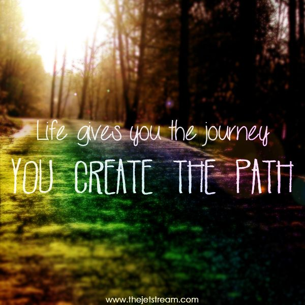 Path Quotes: Life Gives You The Journey, You Create The Path. #Quote