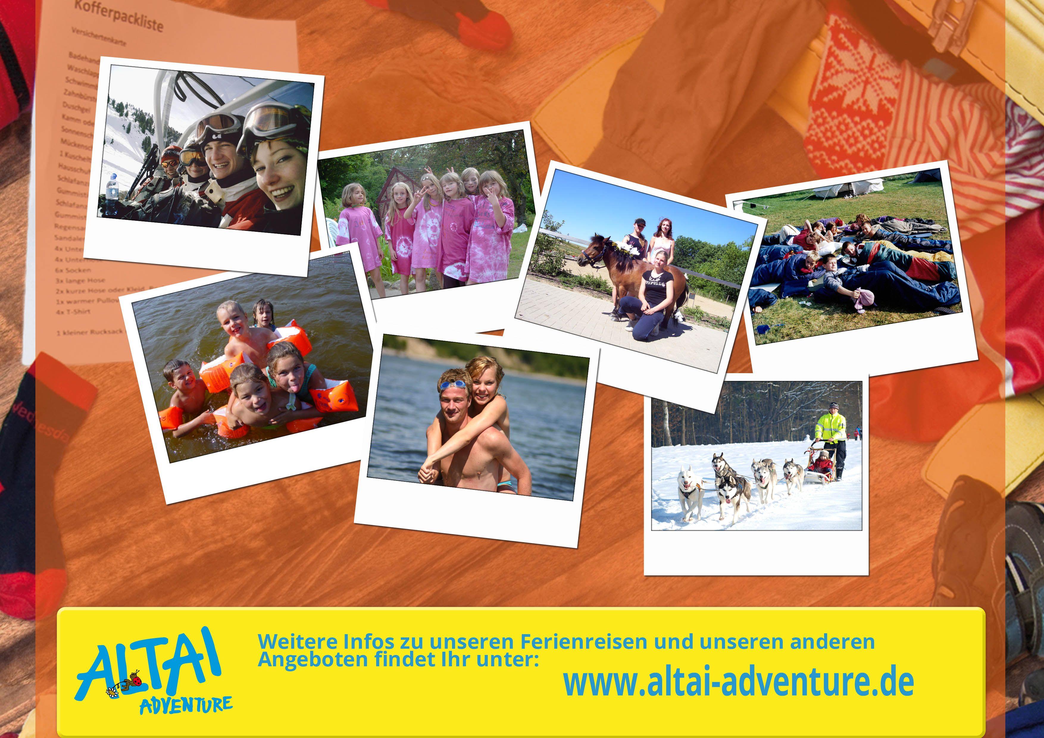 Endlich Ferien in Sicht! Wir bringen Euch ans Meer, zum Klettern in die Berge, zum Paddeln an einsame Glasklare Seen, zum reiten auf einen Pferdehof und für die Jüngsten geht es zu den Tieren auf einem Bauernhof. Im Winter könnt ihr mit Huskys durch den Schnee tollen, einen Ski- und Snowboardkurs machen oder einfach nur die Pisten hinabsausen. Schaut doch mal auf unserer Website www.altai-adventure.de vorbei.