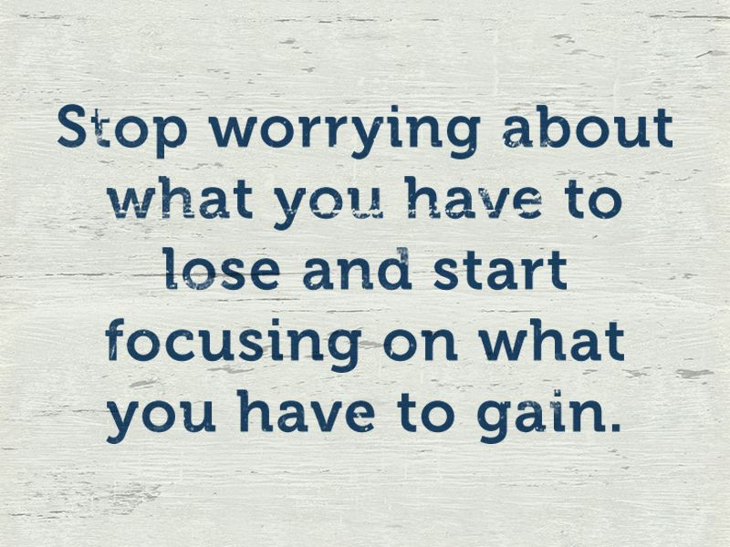 """Stop worrying about what you have to lose and start focusing on what you  have to gain."""" 