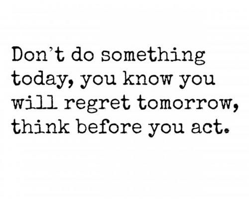 Dont Do Something Today You Know You Will Regret Tomorrow Think