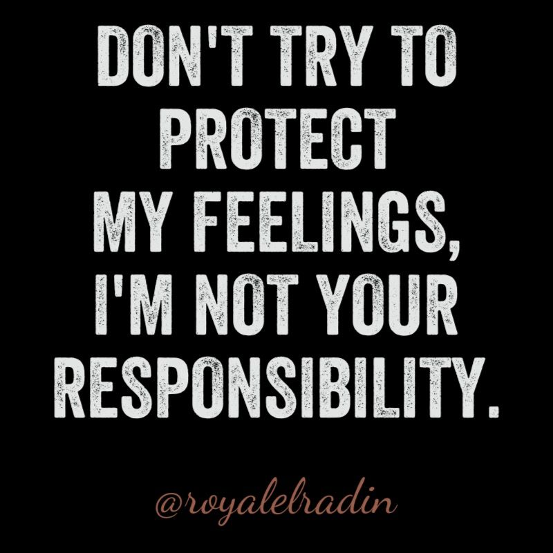 DON'T TRY TO  PROTECT  MY FEELINGS, I'M NOT YOUR  RESPONSIBILITY.