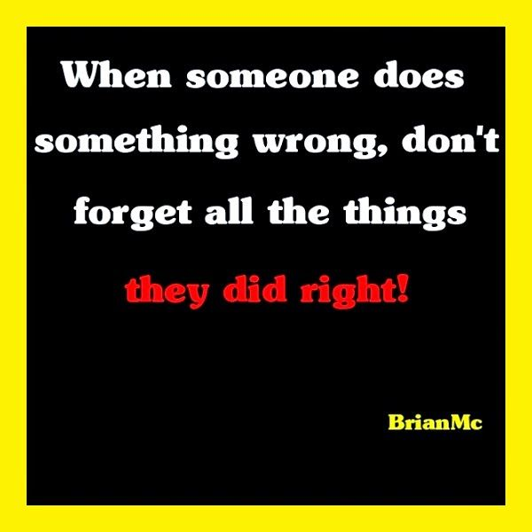 """When someone does something wrong, don't forget what they did right!""  #quote,#sayings"