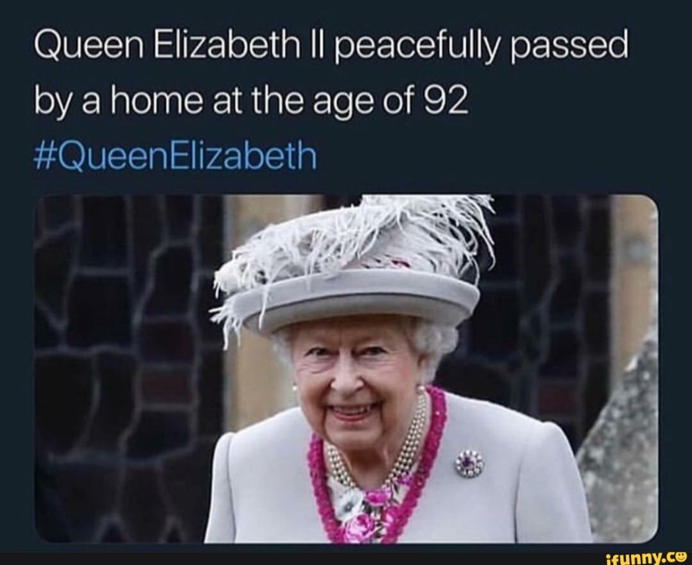 Queen Elizabeth Ii Peacefully Passed By A Home At The Age Of 92 Ifunny In 2021 Queen Elizabeth Memes Queen Elizabeth Ii Elizabeth Ii