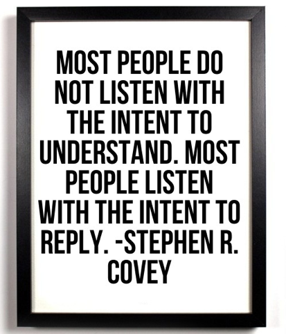 most people do not listen with the intent to understand. most people listen with the intent to reply.