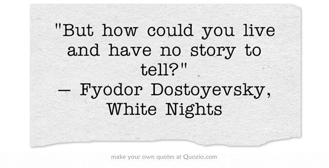But how could you live and have no story to tell? — Fyodor Dostoyevsky, White Nights