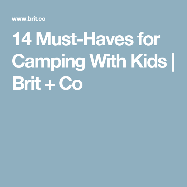14 Must-Haves for Camping With Kids | Brit + Co