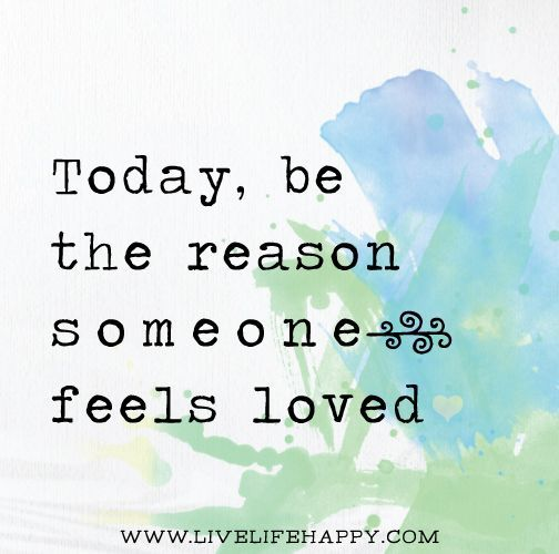 Be the reason someone feels loved today.